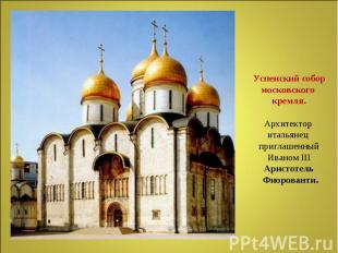 Успенский собор московского кремля.Архитектор итальянец приглашенный Иваном IIIА