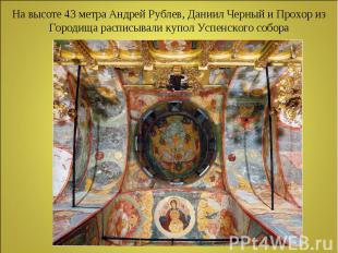 На высоте 43 метра Андрей Рублев, Даниил Черный и Прохор из Городища расписывали