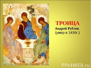 ТРОИЦААндрей Рублев.(умер в 1430г.)