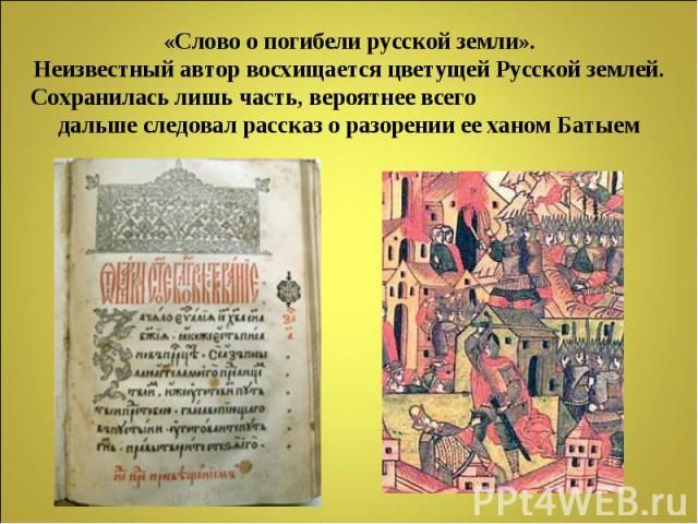 «Слово о погибели русской земли».Неизвестный автор восхищается цветущей Русской землей.Сохранилась лишь часть, вероятнее всего дальше следовал рассказ о разорении ее ханом Батыем
