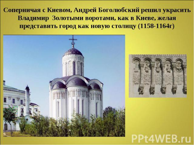 Соперничая с Киевом, Андрей Боголюбский решил украсить Владимир Золотыми воротами, как в Киеве, желая представить город как новую столицу (1158-1164г)