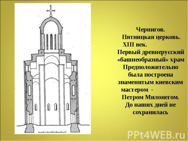 Чернигов. Пятницкая церковь. XIII век. Первый древнерусский «башнеобразный» храмПредположительно была построена знаменитым киевским мастером - Петром Милонегом.До наших дней не сохранилась