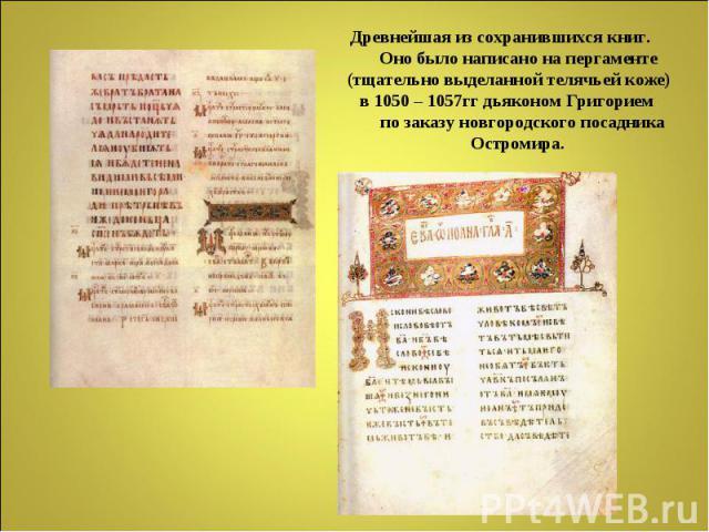 Древнейшая из сохранившихся книг. Оно было написано на пергаменте (тщательно выделанной телячьей коже) в 1050 – 1057гг дьяконом Григорием по заказу новгородского посадника Остромира.