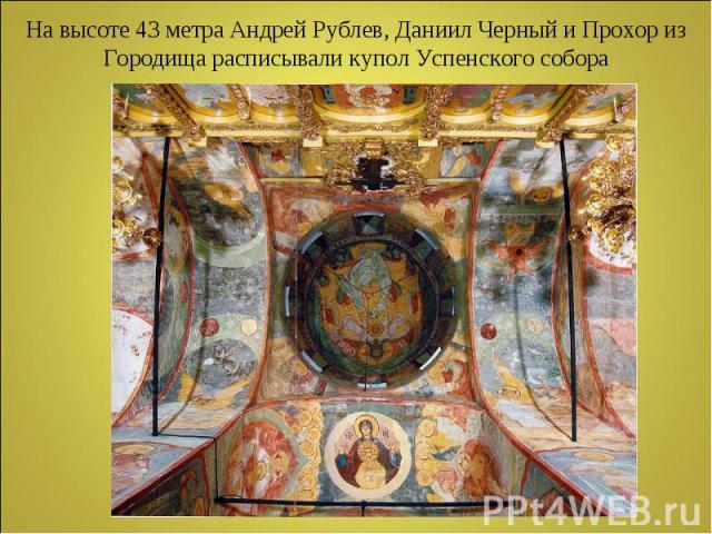 На высоте 43 метра Андрей Рублев, Даниил Черный и Прохор из Городища расписывали купол Успенского собора