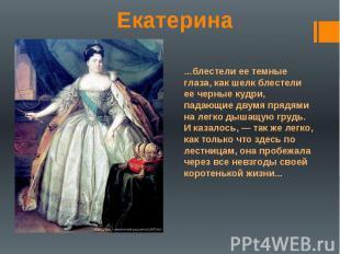 Екатерина …блестели ее темные глаза, как шелк блестели ее черные кудри, падающие