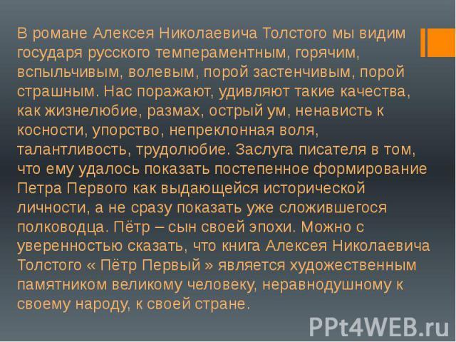 В романе Алексея Николаевича Толстого мы видим государя русского темпераментным, горячим, вспыльчивым, волевым, порой застенчивым, порой страшным. Нас поражают, удивляют такие качества, как жизнелюбие, размах, острый ум, ненависть к косности, упорст…