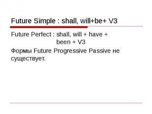 Future Simple : shall, will+be+ V3 Future Perfect : shall, will + have + been +