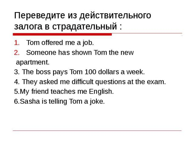Переведите из действительного залога в страдательный : Tom offered me a job.Someone has shown Tom the new apartment.3. The boss pays Tom 100 dollars a week.4. They asked me difficult questions at the exam.5.My friend teaches me English.6.Sasha is te…