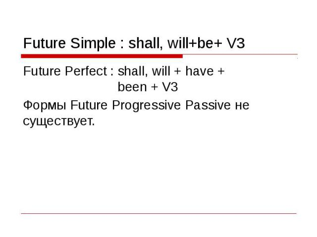 Future Simple : shall, will+be+ V3 Future Perfect : shall, will + have + been + V3Формы Future Progressive Passive не существует.