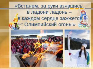 «Встанем, за руки взявшись, в ладони ладонь – в каждом сердце зажжется Олимпийск