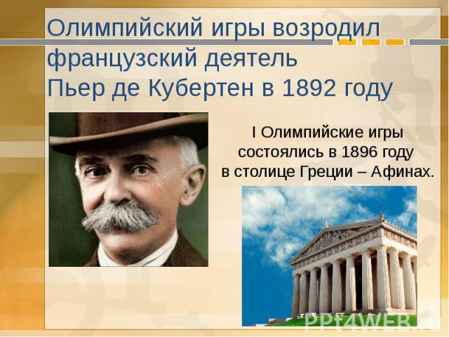 Олимпийский игры возродил французский деятель Пьер де Кубертен в 1892 году I Олимпийские игры состоялись в 1896 году в столице Греции – Афинах.