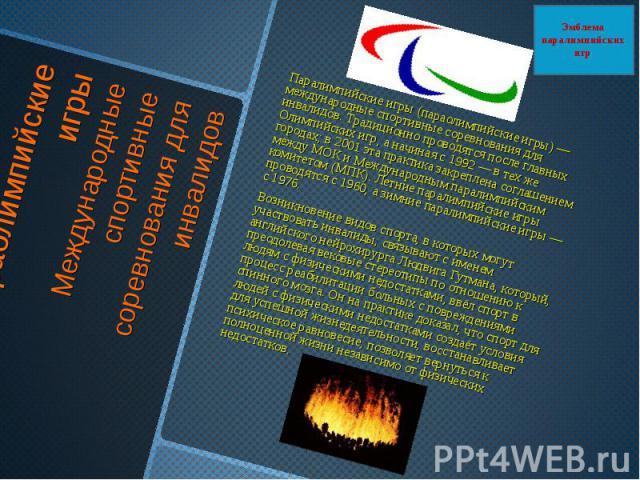 Параолимпийские игрыМеждународные спортивные соревнования для инвалидов Паралимпийские игры (параолимпийские игры) — международные спортивные соревнования для инвалидов. Традиционно проводятся после главных Олимпийских игр, а начиная с 1992 — в тех …