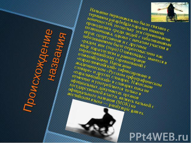 Происхождение названия Название первоначально было связано с термином parapledgia паралич нижних конечностей, поскольку эти соревнования проводились среди людей с заболеваниями позвоночника, однако с началом участия в играх спортсменов и с другими з…