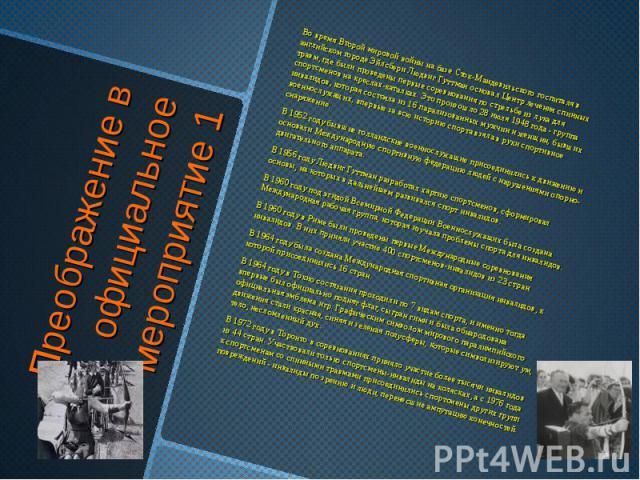 Преображение в официальное мероприятие 1 Во время Второй мировой войны на базе Сток-Мандевильского госпиталя в английском городе Эйлсбери Людвиг Гуттман основал Центр лечения спинных травм, где были проведены первые соревнования по стрельбе из лука …