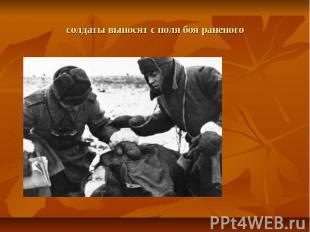 солдаты выносят с поля боя раненого