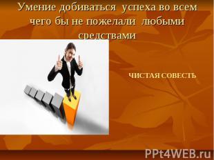Умение добиваться успеха во всем чего бы не пожелали любыми средствами ЧИСТАЯ СО