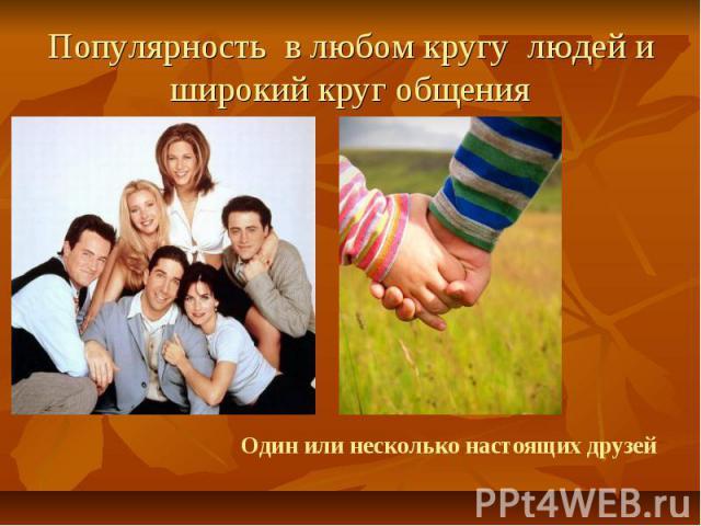 Популярность в любом кругу людей и широкий круг общения Один или несколько настоящих друзей