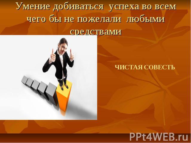 Умение добиваться успеха во всем чего бы не пожелали любыми средствами ЧИСТАЯ СОВЕСТЬ