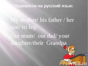 Перевести на русский язык: My mother/ his father / her son/ its leg/Our mum/ our