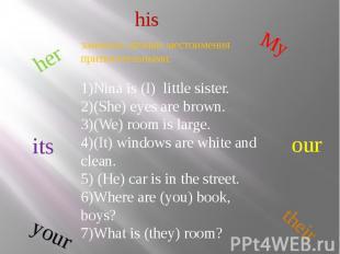 his замените личные местоимения притяжательными:1)Nina is (I) little sister.2)(S