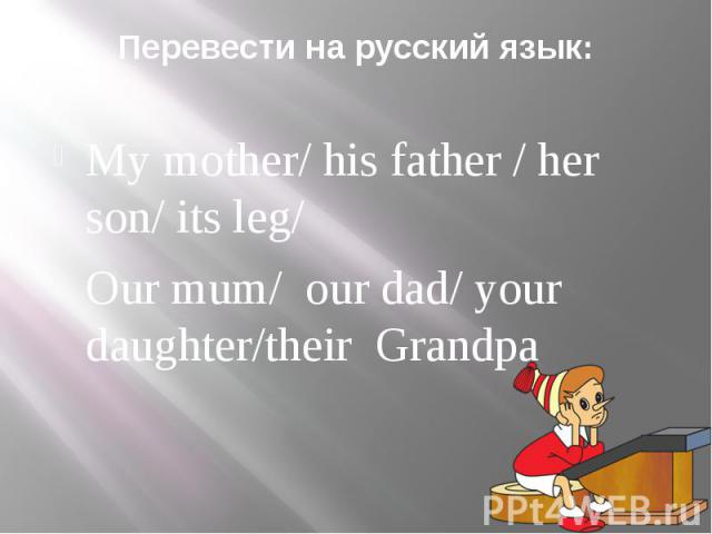 Перевести на русский язык: My mother/ his father / her son/ its leg/Our mum/ our dad/ your daughter/their Grandpa