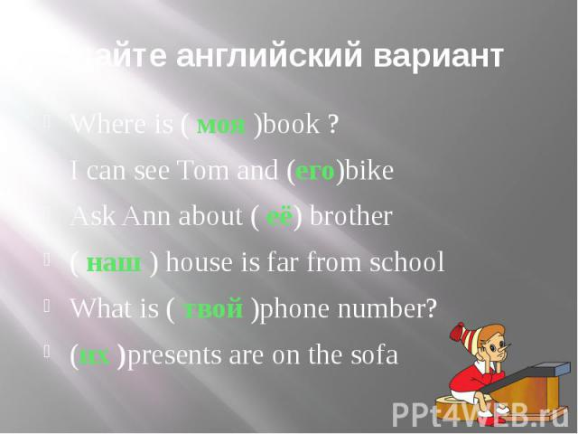 дайте английский вариант Where is ( моя )book ?I can see Tom and (его)bikeAsk Ann about ( её) brother( наш ) house is far from schoolWhat is ( твой )phone number?(их )presents are on the sofa