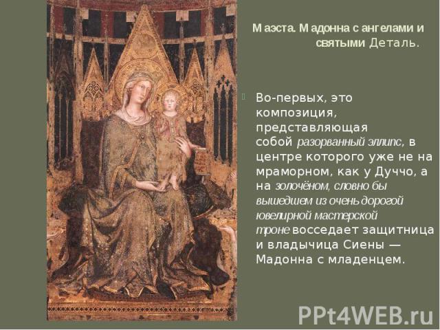 Маэста. Мадонна с ангелами и святымиДеталь. Во-первых, это композиция, представляющая собойразорванный эллипс, в центре которого уже не на мраморном, как у Дуччо, а назолочёном, словно бы вышедшем из очень дорогой ювелирной мастерской троневосс…