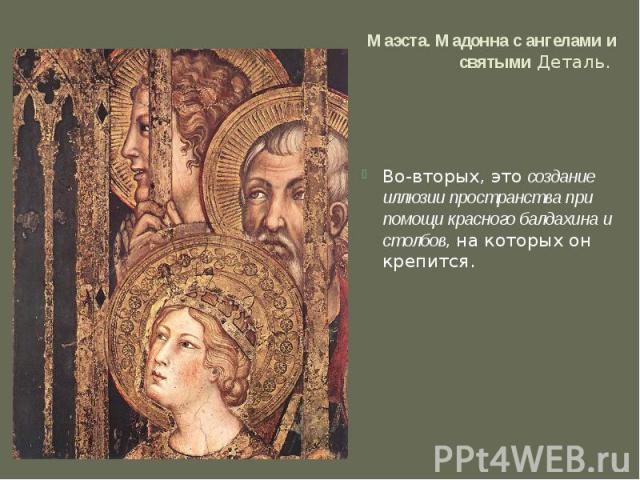 Маэста. Мадонна с ангелами и святымиДеталь. Во-вторых, этосоздание иллюзии пространства при помощи красного балдахина и столбов, на которых он крепится.