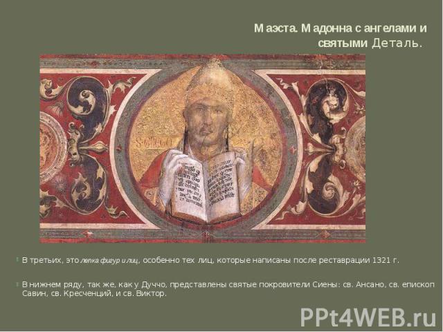 Маэста. Мадонна с ангелами и святымиДеталь. В третьих, этолепка фигур и лиц, особенно тех лиц, которые написаны после реставрации 1321 г. В нижнем ряду, так же, как у Дуччо, представлены святые покровители Сиены: св. Ансано, св. епископ Савин, св…