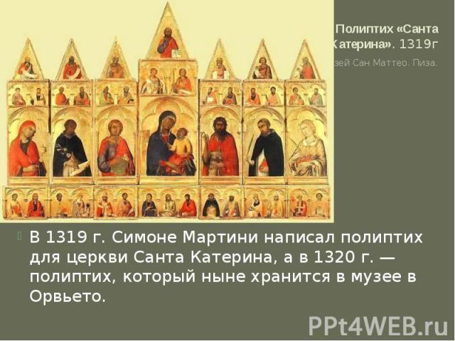 Полиптих «Санта Катерина». 1319г Музей Сан Маттео. Пиза.В 1319 г. Симоне Мартини написал полиптих для церкви Санта Катерина, а в 1320 г. — полиптих, который ныне хранится в музее в Орвьето.