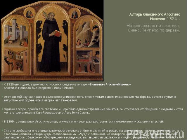 Алтарь блаженного Агостино Новелло. 1324г. Национальная пинакотека, Сиена. Темпера по дереву.К 1320-ым годам, вероятно, относится создание алтаря«Блаженного Агостино Новелло».Агостино Новелло был современником Симоне. Этот святой изучал право в Бо…