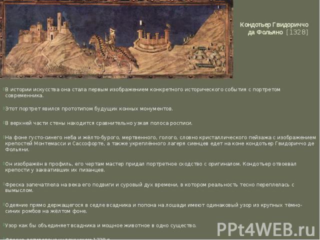 Кондотьер Гвидориччо да Фольяно [1328] В истории искусства она стала первым изображением конкретного исторического события с портретом современника. Этот портрет явился прототипом будущих конных монументов. В верхней части стены находится сравнител…