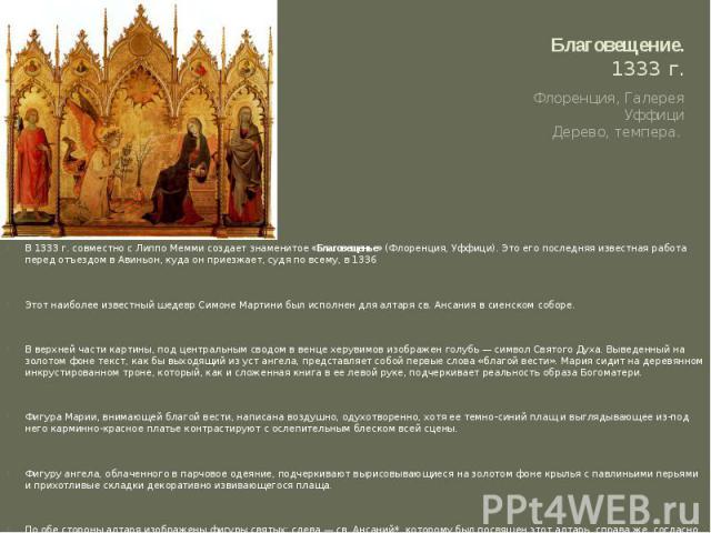 Благовещение.1333 г. Флоренция, Галерея УффициДерево, темпера.В 1333 г. совместно с Липпо Мемми создает знаменитое«Благовещенье»(Флоренция, Уффици). Это его последняя известная работа перед отъездом в Авиньон, куда он приезжает, судя по всему, в …