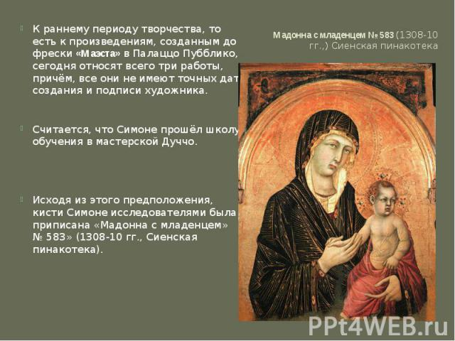 Мадонна с младенцем №583 (1308-10 гг.,) Сиенская пинакотека К раннему периоду творчества, то есть к произведениям, созданным до фрески«Маэста»в Палаццо Пубблико, сегодня относят всего три работы, причём, все они не имеют точных дат создания и под…