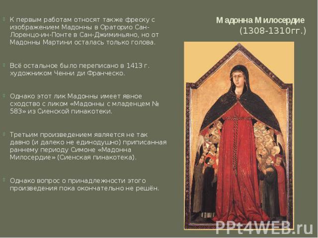 Мадонна Милосердие (1308-1310гг.) К первым работам относят также фреску с изображением Мадонны в Ораторио Сан-Лоренцо-ин-Понте в Сан-Джиминьяно, но от Мадонны Мартини осталась только голова. Всё остальное было переписано в 1413 г. художником Ченни д…