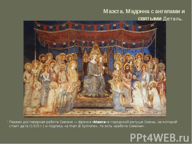 Маэста. Мадонна с ангелами и святымиДеталь. Первая достоверная работа Симоне — фреска«Маэста»в городской ратуше Сиены, на которой стоит дата (1315 г.) и подпись «a man di Symone», то есть «работа Симоне».