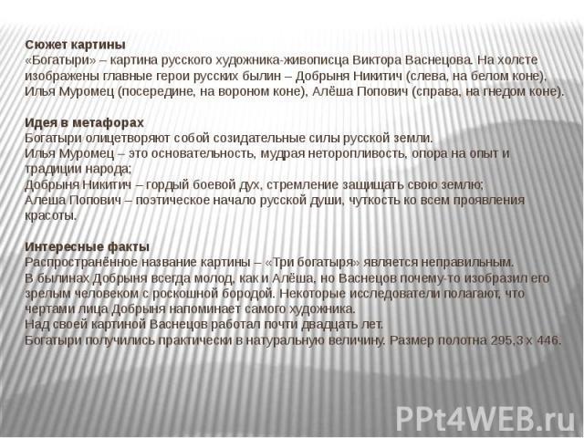 Сюжет картины«Богатыри» – картина русского художника-живописца Виктора Васнецова. На холсте изображены главные герои русских былин – Добрыня Никитич (слева, на белом коне), Илья Муромец (посередине, на вороном коне), Алёша Попович (справа, на гнедом…