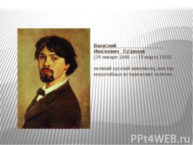 Василий Иванович Суриков(24 января1848—19 марта1916)великий русскийживописец, мастер масштабных исторических полотен.