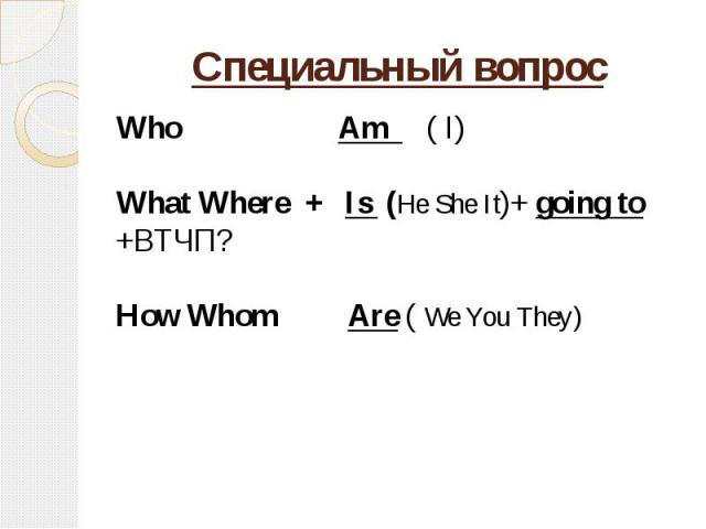 Специальный вопрос Who Am ( I)What Where + Is (He She It)+ going to +ВТЧП?How Whom Are ( We You They)