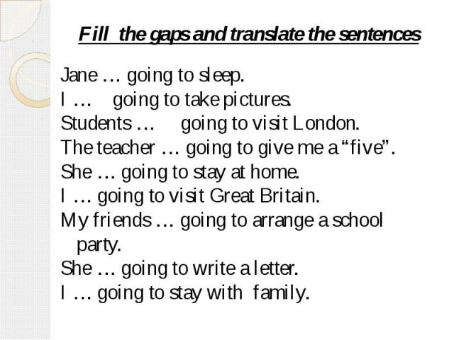 "Fill the gaps and translate the sentences Jane … going to sleep.I … going to take pictures.Students … going to visit London.The teacher … going to give me a ""five"".She … going to stay at home.I … going to visit Great Britain.My friends … going to ar…"
