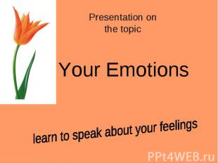 Presentation on the topic Your Emotionslearn to speak about your feelings
