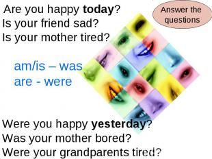 Are you happy today?Is your friend sad?Is your mother tired?am/is – wasare - wer