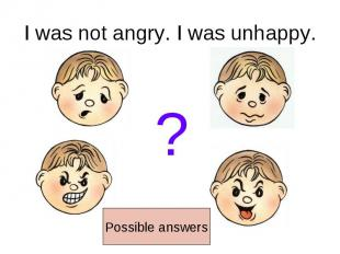I was not angry. I was unhappy.Possible answers