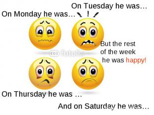 On Tuesday he was… On Monday he was…But the rest of the week he was happy!On Thu
