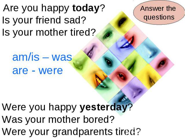 Are you happy today?Is your friend sad?Is your mother tired?am/is – wasare - wereWere you happy yesterday?Was your mother bored?Were your grandparents tired?