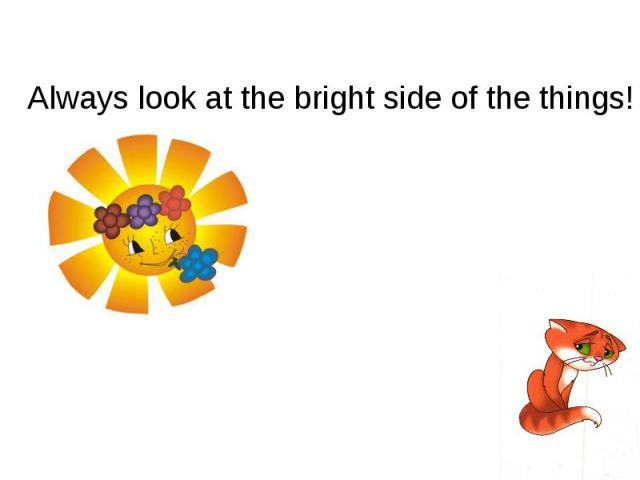 Always look at the bright side of the things!