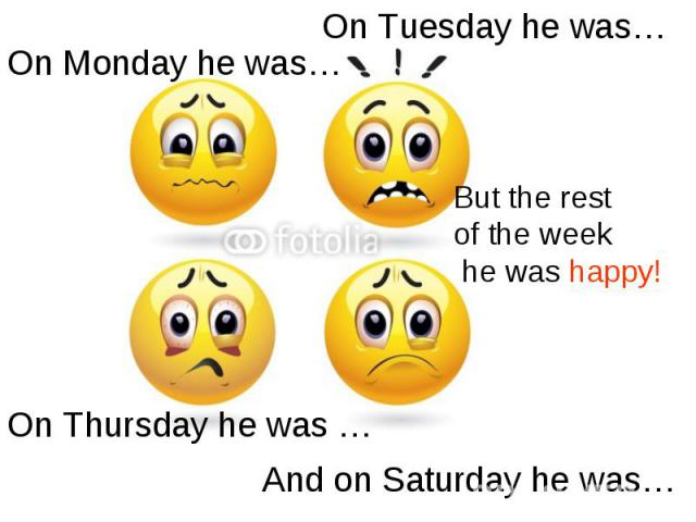 On Tuesday he was… On Monday he was…But the rest of the week he was happy!On Thursday he was …And on Saturday he was…