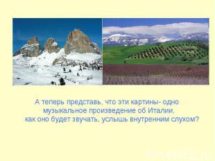 А теперь представь, что эти картины- одно музыкальное произведение об Италии, ка