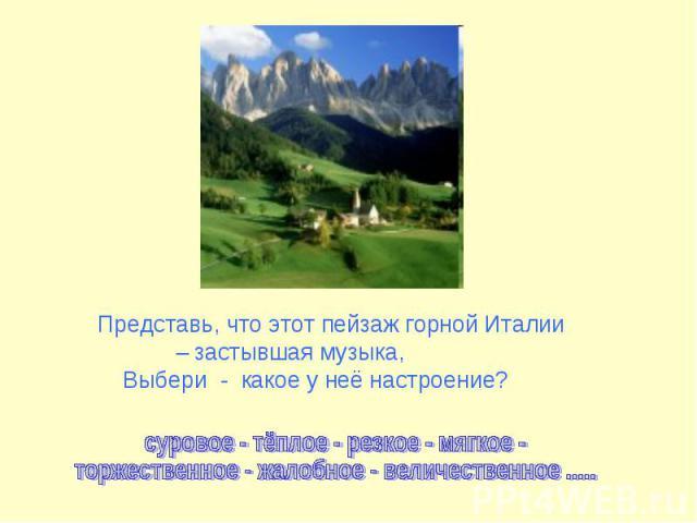 Представь, что этот пейзаж горной Италии – застывшая музыка, Выбери - какое у неё настроение?суровое - тёплое - резкое - мягкое -торжественное - жалобное - величественное .....