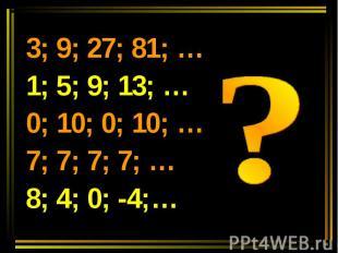 3; 9; 27; 81; …1; 5; 9; 13; …0; 10; 0; 10; …7; 7; 7; 7; …8; 4; 0; -4;…